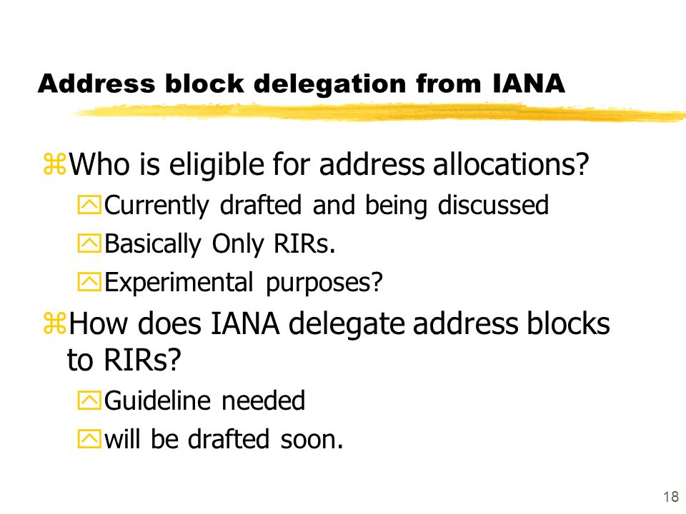18 Address block delegation from IANA zWho is eligible for address allocations? yCurrently drafted and being discussed yBasically Only RIRs. yExperime