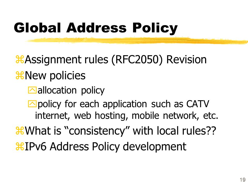 19 Global Address Policy zAssignment rules (RFC2050) Revision zNew policies yallocation policy ypolicy for each application such as CATV internet, web hosting, mobile network, etc.
