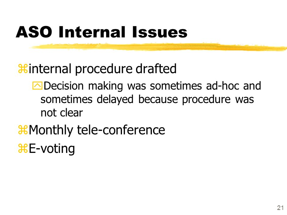 21 ASO Internal Issues zinternal procedure drafted yDecision making was sometimes ad-hoc and sometimes delayed because procedure was not clear zMonthly tele-conference zE-voting