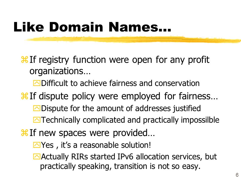 6 Like Domain Names… zIf registry function were open for any profit organizations… yDifficult to achieve fairness and conservation zIf dispute policy were employed for fairness… yDispute for the amount of addresses justified yTechnically complicated and practically impossilble zIf new spaces were provided… yYes, its a reasonable solution.