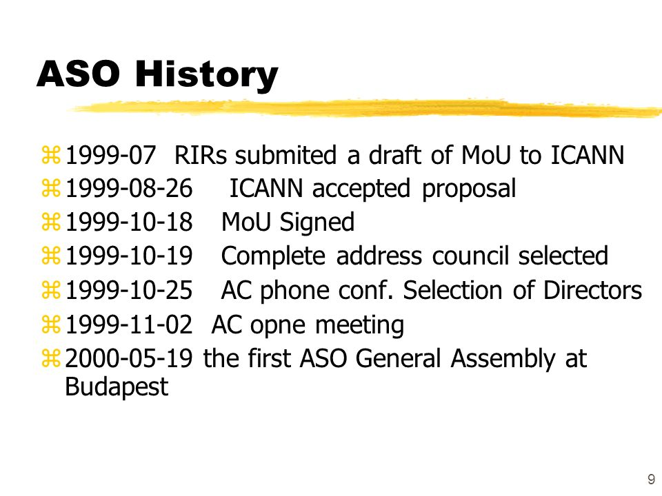 9 ASO History z1999-07 RIRs submited a draft of MoU to ICANN z1999-08-26 ICANN accepted proposal z1999-10-18 MoU Signed z1999-10-19 Complete address council selected z1999-10-25 AC phone conf.