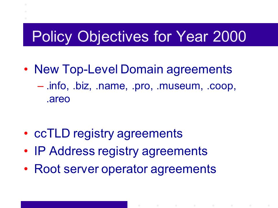 Policy Objectives for Year 2000 New Top-Level Domain agreements –.info,.biz,.name,.pro,.museum,.coop,.areo ccTLD registry agreements IP Address registry agreements Root server operator agreements