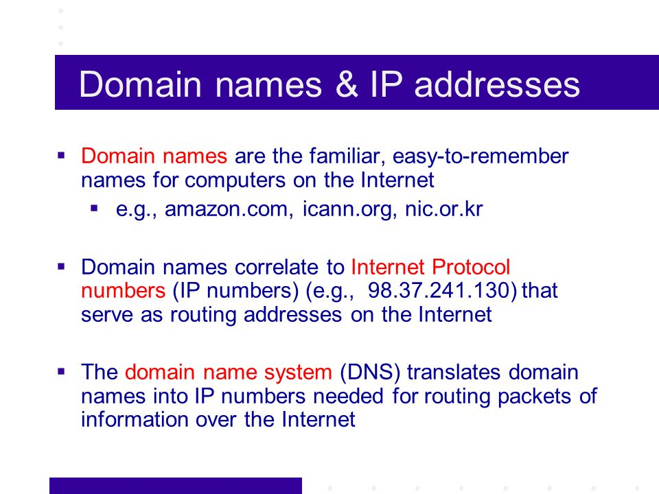 Domain names & IP addresses Domain names are the familiar, easy-to-remember names for computers on the Internet e.g., amazon.com, icann.org, nic.or.kr Domain names correlate to Internet Protocol numbers (IP numbers) (e.g., 98.37.241.130) that serve as routing addresses on the Internet The domain name system (DNS) translates domain names into IP numbers needed for routing packets of information over the Internet