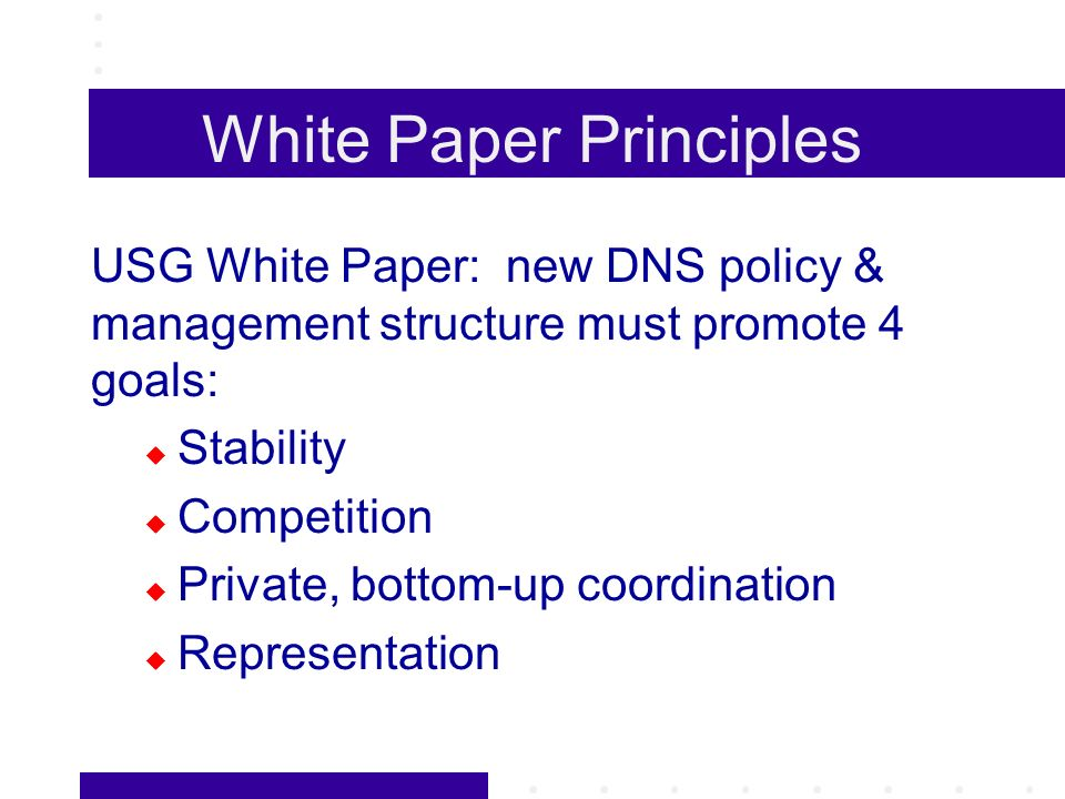 White Paper Principles USG White Paper: new DNS policy & management structure must promote 4 goals: Stability Competition Private, bottom-up coordination Representation