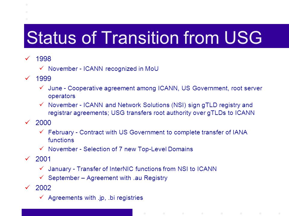 Status of Transition from USG 1998 November - ICANN recognized in MoU 1999 June - Cooperative agreement among ICANN, US Government, root server operators November - ICANN and Network Solutions (NSI) sign gTLD registry and registrar agreements; USG transfers root authority over gTLDs to ICANN 2000 February - Contract with US Government to complete transfer of IANA functions November - Selection of 7 new Top-Level Domains 2001 January - Transfer of InterNIC functions from NSI to ICANN September – Agreement with.au Registry 2002 Agreements with.jp,.bi registries