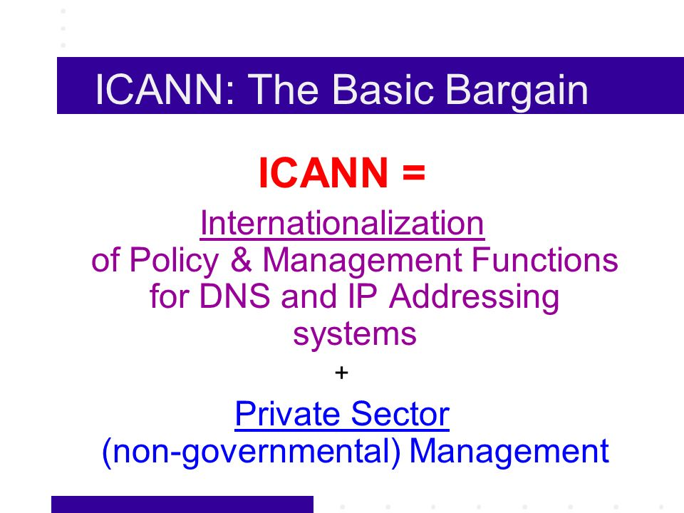ICANN: The Basic Bargain ICANN = Internationalization of Policy & Management Functions for DNS and IP Addressing systems + Private Sector (non-governmental) Management