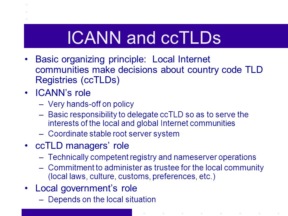 ICANN and ccTLDs Basic organizing principle: Local Internet communities make decisions about country code TLD Registries (ccTLDs) ICANNs role –Very hands-off on policy –Basic responsibility to delegate ccTLD so as to serve the interests of the local and global Internet communities –Coordinate stable root server system ccTLD managers role –Technically competent registry and nameserver operations –Commitment to administer as trustee for the local community (local laws, culture, customs, preferences, etc.) Local governments role –Depends on the local situation