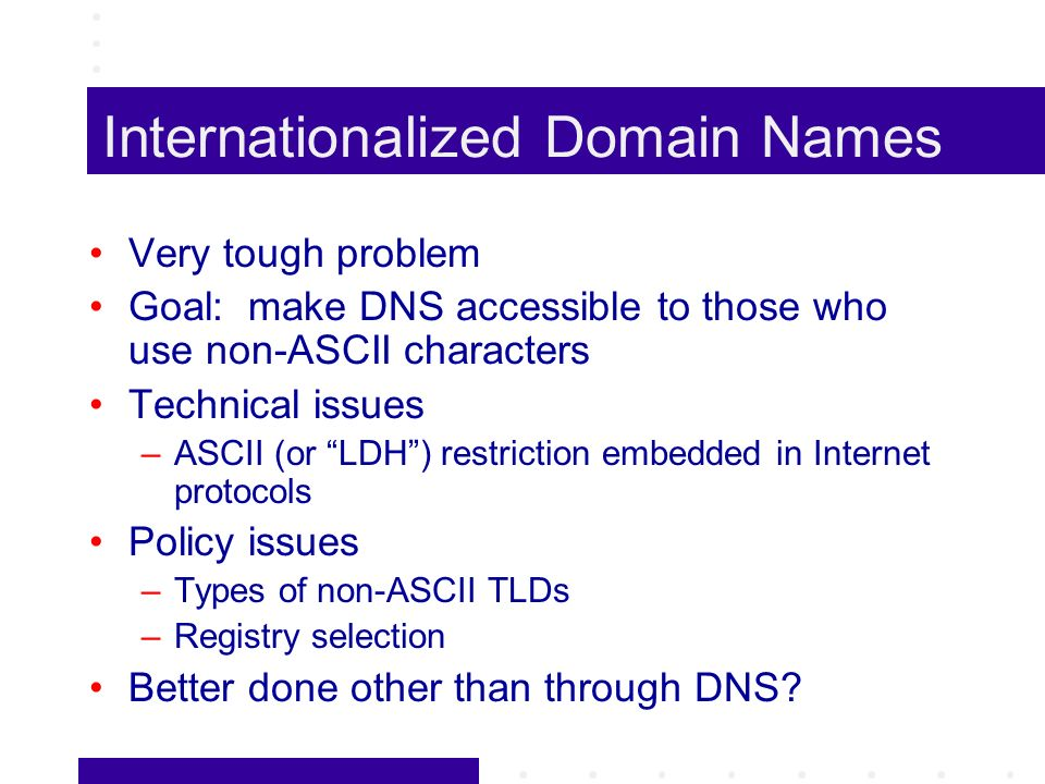 Internationalized Domain Names Very tough problem Goal: make DNS accessible to those who use non-ASCII characters Technical issues –ASCII (or LDH) restriction embedded in Internet protocols Policy issues –Types of non-ASCII TLDs –Registry selection Better done other than through DNS