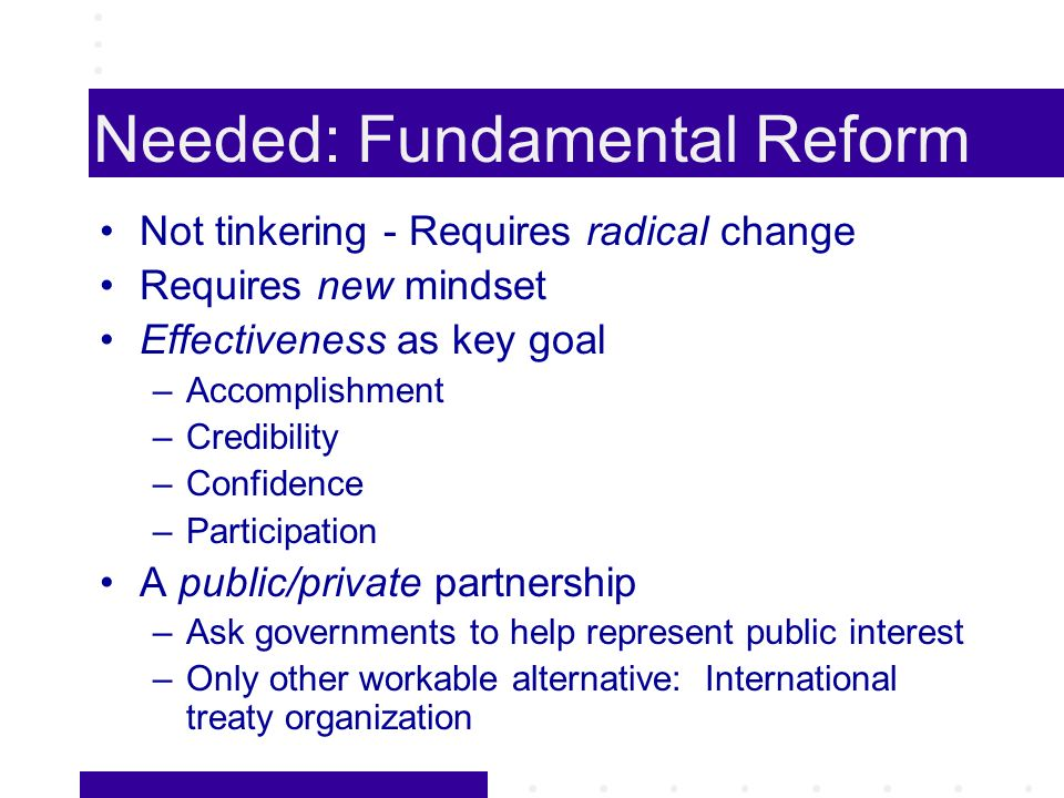 Needed: Fundamental Reform Not tinkering - Requires radical change Requires new mindset Effectiveness as key goal –Accomplishment –Credibility –Confidence –Participation A public/private partnership –Ask governments to help represent public interest –Only other workable alternative: International treaty organization