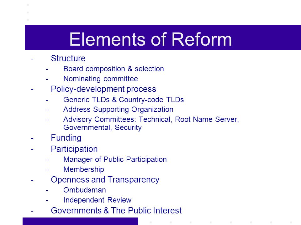 Elements of Reform -Structure -Board composition & selection -Nominating committee -Policy-development process -Generic TLDs & Country-code TLDs -Address Supporting Organization -Advisory Committees: Technical, Root Name Server, Governmental, Security -Funding -Participation -Manager of Public Participation -Membership -Openness and Transparency -Ombudsman -Independent Review -Governments & The Public Interest