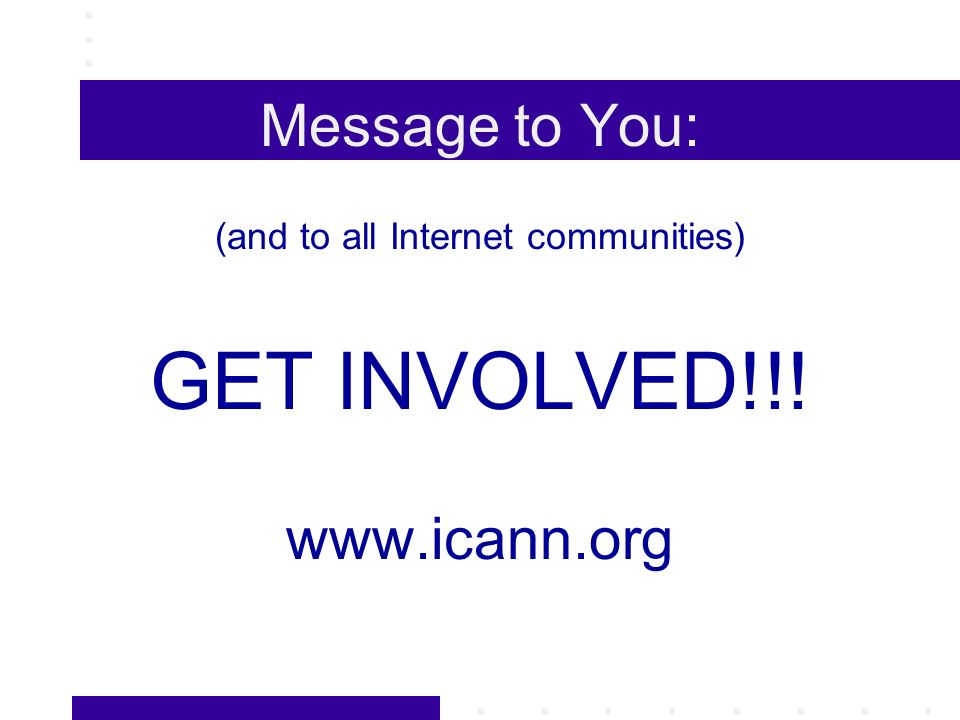 Message to You: (and to all Internet communities) GET INVOLVED!!! www.icann.org
