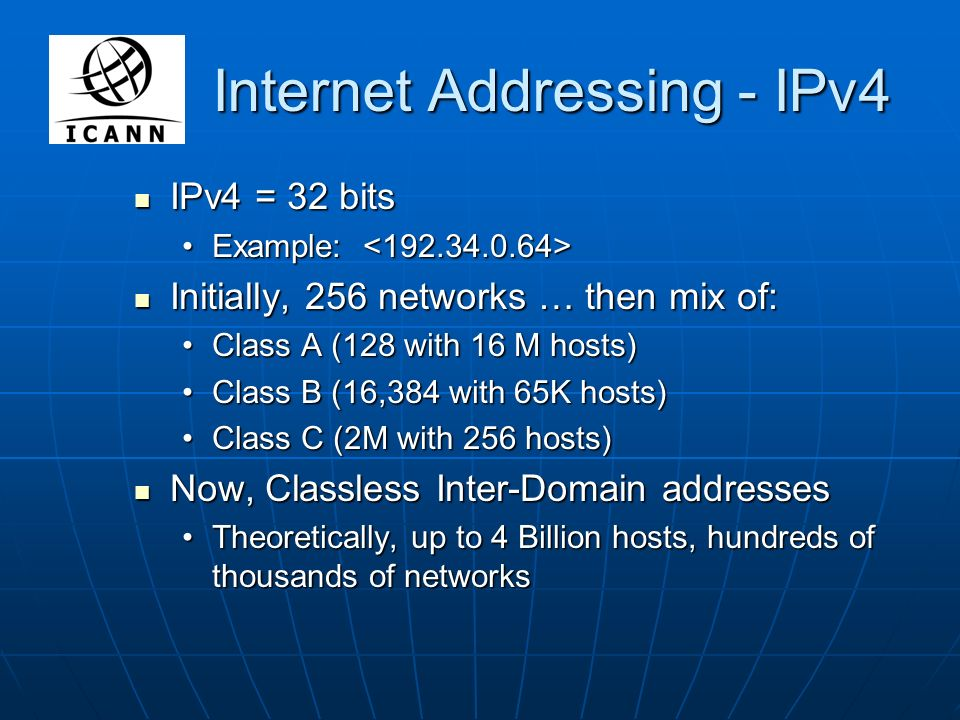 Internet Addressing - IPv4 IPv4 = 32 bits IPv4 = 32 bits Example: Example: Initially, 256 networks … then mix of: Initially, 256 networks … then mix of: Class A (128 with 16 M hosts)Class A (128 with 16 M hosts) Class B (16,384 with 65K hosts)Class B (16,384 with 65K hosts) Class C (2M with 256 hosts)Class C (2M with 256 hosts) Now, Classless Inter-Domain addresses Now, Classless Inter-Domain addresses Theoretically, up to 4 Billion hosts, hundreds of thousands of networksTheoretically, up to 4 Billion hosts, hundreds of thousands of networks