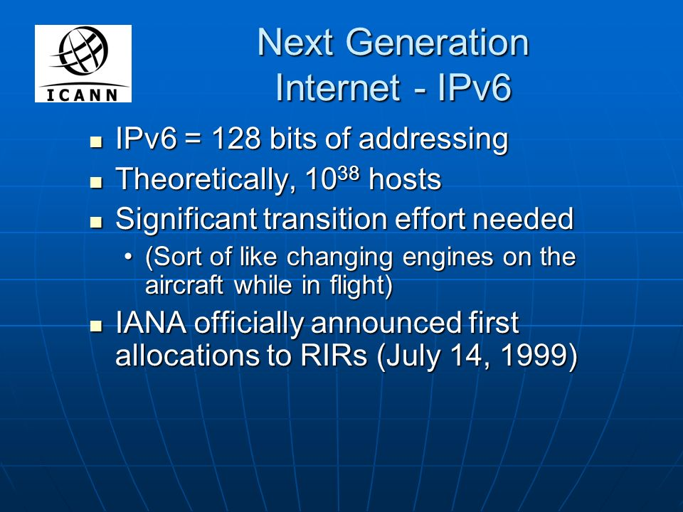 Next Generation Internet - IPv6 IPv6 = 128 bits of addressing IPv6 = 128 bits of addressing Theoretically, 10 38 hosts Theoretically, 10 38 hosts Significant transition effort needed Significant transition effort needed (Sort of like changing engines on the aircraft while in flight)(Sort of like changing engines on the aircraft while in flight) IANA officially announced first allocations to RIRs (July 14, 1999) IANA officially announced first allocations to RIRs (July 14, 1999)