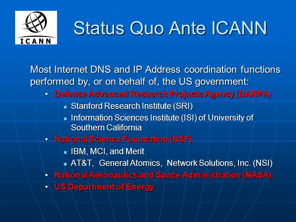 Status Quo Ante ICANN Most Internet DNS and IP Address coordination functions performed by, or on behalf of, the US government: Defense Advanced Research Projects Agency (DARPA)Defense Advanced Research Projects Agency (DARPA) Stanford Research Institute (SRI) Stanford Research Institute (SRI) Information Sciences Institute (ISI) of University of Southern California Information Sciences Institute (ISI) of University of Southern California National Science Foundation (NSF)National Science Foundation (NSF) IBM, MCI, and Merit IBM, MCI, and Merit AT&T, General Atomics, Network Solutions, Inc.