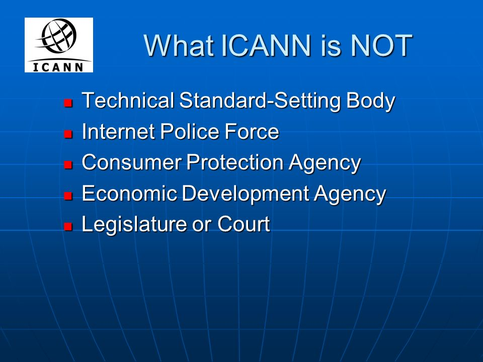 What ICANN is NOT Technical Standard-Setting Body Technical Standard-Setting Body Internet Police Force Internet Police Force Consumer Protection Agency Consumer Protection Agency Economic Development Agency Economic Development Agency Legislature or Court Legislature or Court