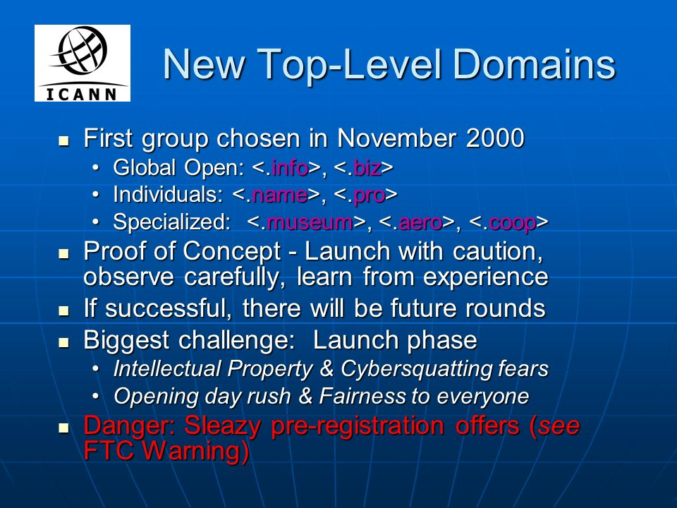 New Top-Level Domains First group chosen in November 2000 First group chosen in November 2000 Global Open:, Global Open:, Individuals:, Individuals:, Specialized:,, Specialized:,, Proof of Concept - Launch with caution, observe carefully, learn from experience Proof of Concept - Launch with caution, observe carefully, learn from experience If successful, there will be future rounds If successful, there will be future rounds Biggest challenge: Launch phase Biggest challenge: Launch phase Intellectual Property & Cybersquatting fearsIntellectual Property & Cybersquatting fears Opening day rush & Fairness to everyoneOpening day rush & Fairness to everyone Danger: Sleazy pre-registration offers (see FTC Warning) Danger: Sleazy pre-registration offers (see FTC Warning)
