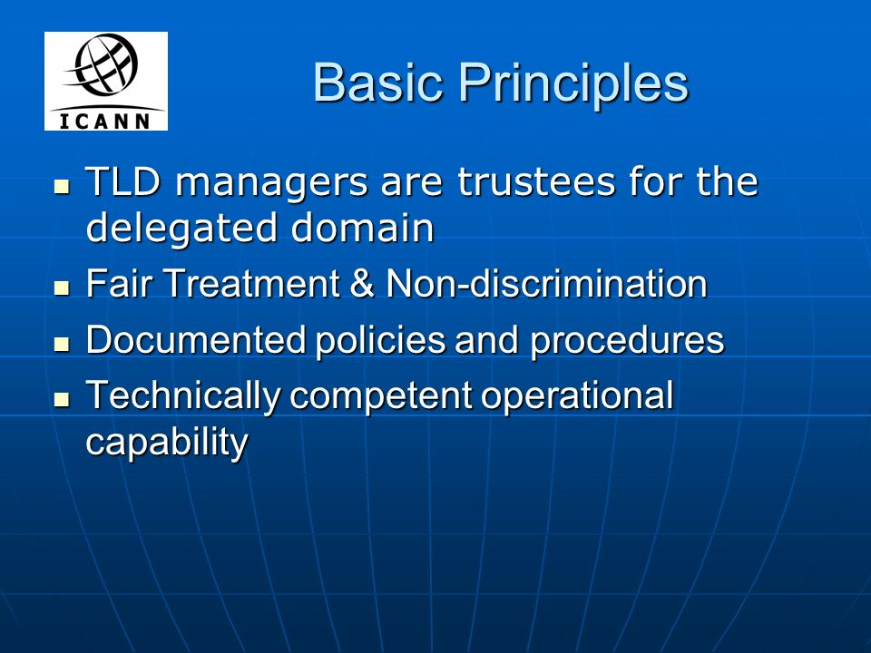 Basic Principles TLD managers are trustees for the delegated domain TLD managers are trustees for the delegated domain Fair Treatment & Non-discrimination Fair Treatment & Non-discrimination Documented policies and procedures Documented policies and procedures Technically competent operational capability Technically competent operational capability