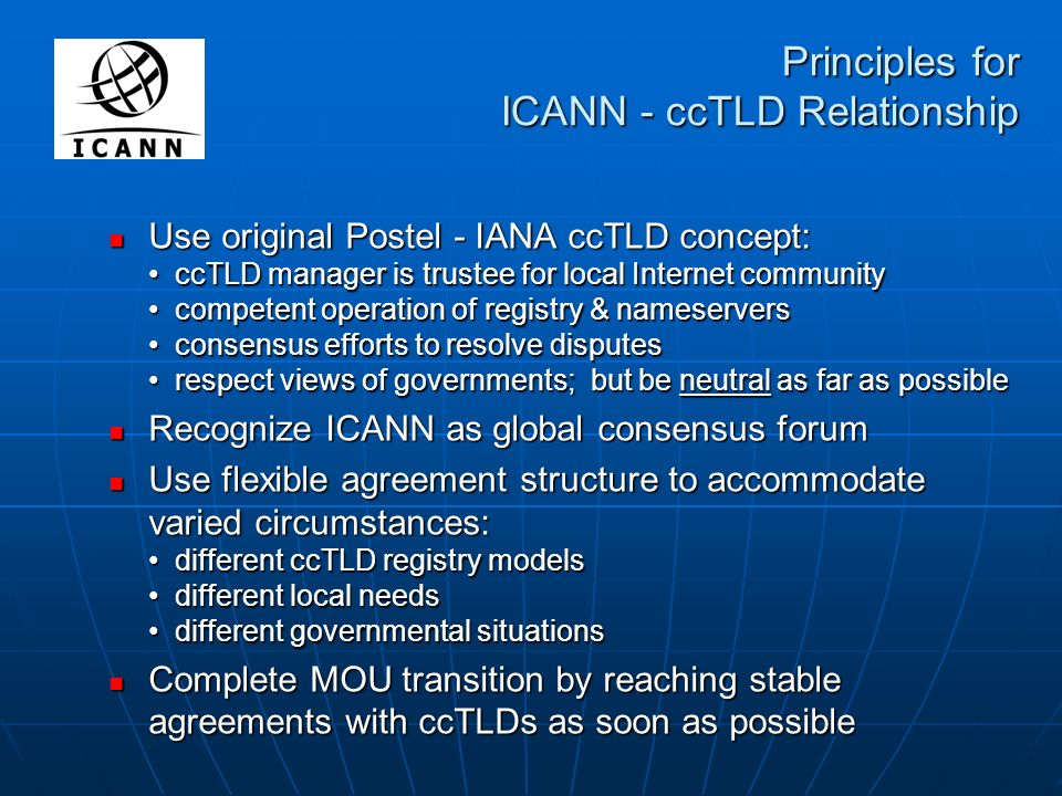 Principles for ICANN - ccTLD Relationship Use original Postel - IANA ccTLD concept: ccTLD manager is trustee for local Internet community competent operation of registry & nameservers consensus efforts to resolve disputes respect views of governments; but be neutral as far as possible Use original Postel - IANA ccTLD concept: ccTLD manager is trustee for local Internet community competent operation of registry & nameservers consensus efforts to resolve disputes respect views of governments; but be neutral as far as possible Recognize ICANN as global consensus forum Recognize ICANN as global consensus forum Use flexible agreement structure to accommodate varied circumstances: different ccTLD registry models different local needs different governmental situations Use flexible agreement structure to accommodate varied circumstances: different ccTLD registry models different local needs different governmental situations Complete MOU transition by reaching stable agreements with ccTLDs as soon as possible Complete MOU transition by reaching stable agreements with ccTLDs as soon as possible