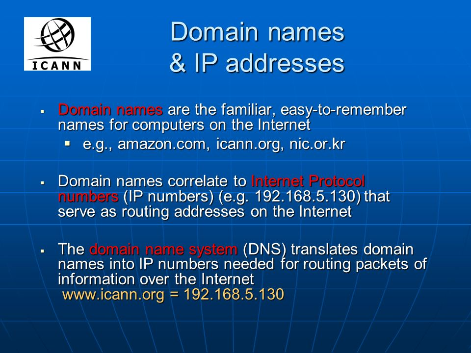 Domain names & IP addresses Domain names are the familiar, easy-to-remember names for computers on the Internet Domain names are the familiar, easy-to-remember names for computers on the Internet e.g., amazon.com, icann.org, nic.or.kr e.g., amazon.com, icann.org, nic.or.kr Domain names correlate to Internet Protocol numbers (IP numbers) (e.g.