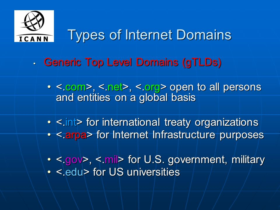 Types of Internet Domains Generic Top Level Domains (gTLDs) Generic Top Level Domains (gTLDs),, open to all persons and entities on a global basis,, open to all persons and entities on a global basis for international treaty organizations for international treaty organizations for Internet Infrastructure purposes for Internet Infrastructure purposes, for U.S.