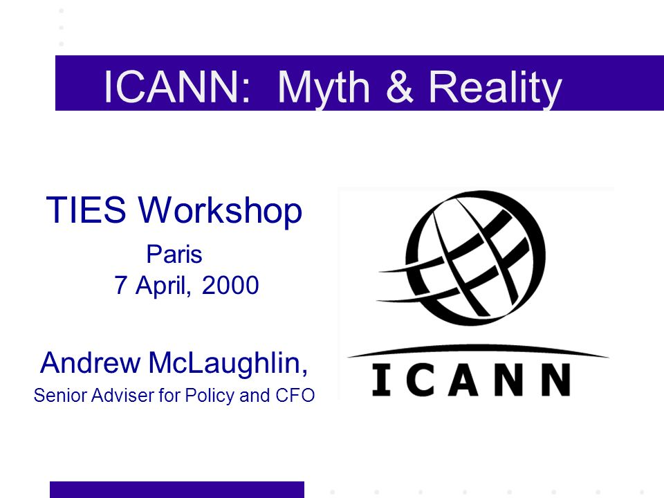 ICANN Staff New Model: Lightweight, minimal staff (= minimal bureaucracy) Current Staff: Interim President and CEO (Mike Roberts) Vice President/General Counsel (Louis Touton) CFO/Policy Director(Andrew McLaughlin) IANA staff (2.3 full-time)