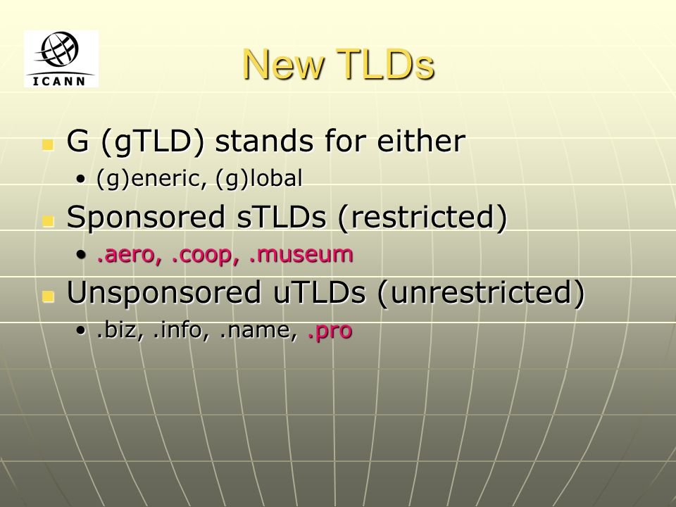 New TLDs G (gTLD) stands for either G (gTLD) stands for either (g)eneric, (g)lobal(g)eneric, (g)lobal Sponsored sTLDs (restricted) Sponsored sTLDs (re