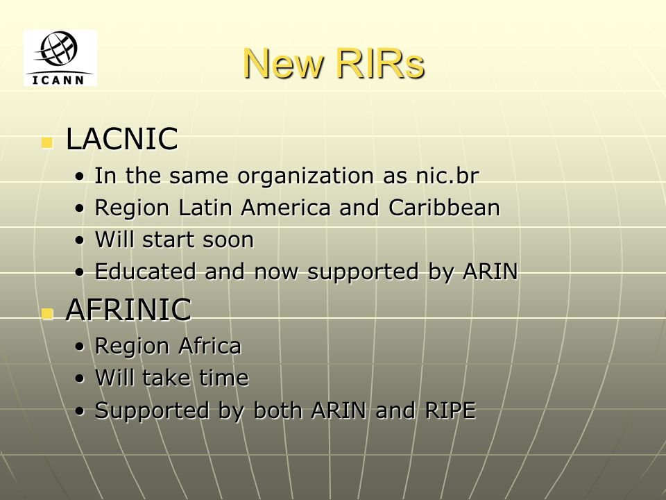 New RIRs LACNIC LACNIC In the same organization as nic.brIn the same organization as nic.br Region Latin America and CaribbeanRegion Latin America and Caribbean Will start soonWill start soon Educated and now supported by ARINEducated and now supported by ARIN AFRINIC AFRINIC Region AfricaRegion Africa Will take timeWill take time Supported by both ARIN and RIPESupported by both ARIN and RIPE
