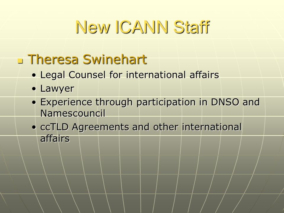 New ICANN Staff Theresa Swinehart Theresa Swinehart Legal Counsel for international affairsLegal Counsel for international affairs LawyerLawyer Experience through participation in DNSO and NamescouncilExperience through participation in DNSO and Namescouncil ccTLD Agreements and other international affairsccTLD Agreements and other international affairs