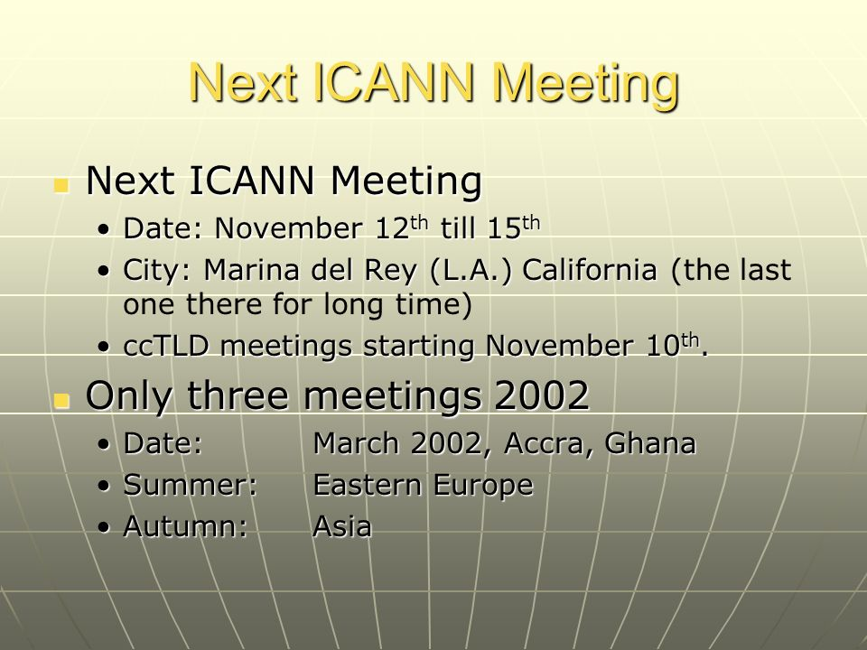 Next ICANN Meeting Next ICANN Meeting Next ICANN Meeting Date: November 12 th till 15 thDate: November 12 th till 15 th City: Marina del Rey (L.A.) CaliforniaCity: Marina del Rey (L.A.) California (the last one there for long time) ccTLD meetings starting November 10 th.ccTLD meetings starting November 10 th.