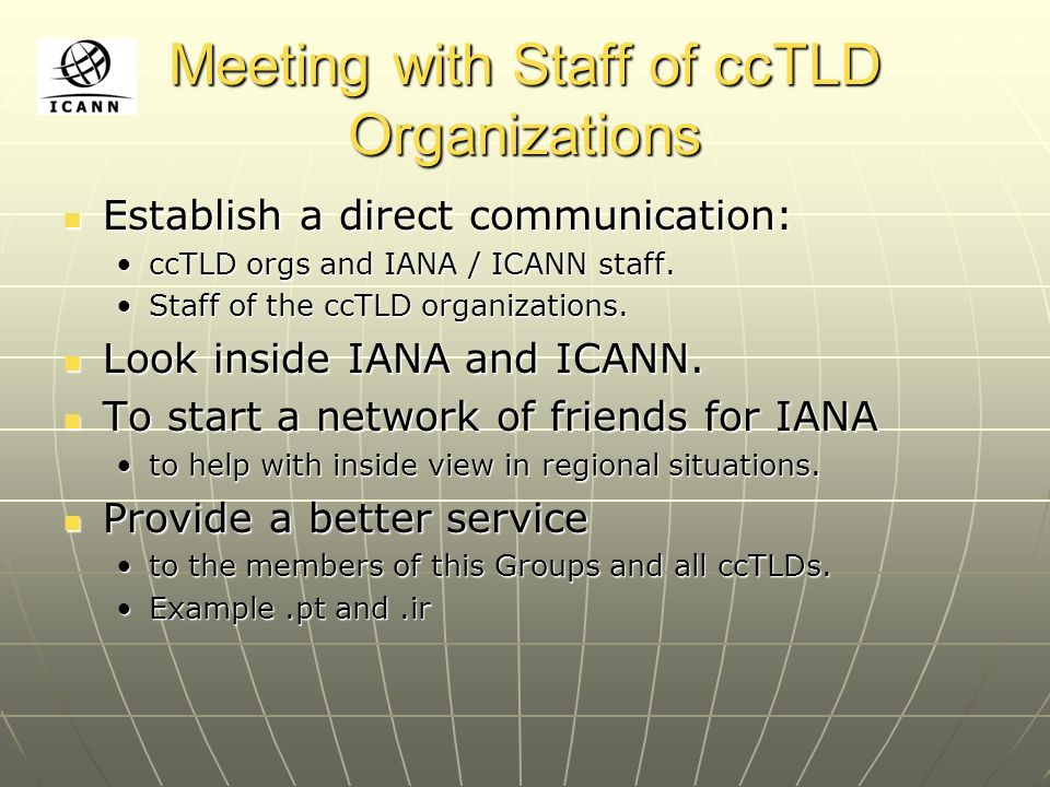 Meeting with Staff of ccTLD Organizations Establish a direct communication: Establish a direct communication: ccTLD orgs and IANA / ICANN staff.ccTLD