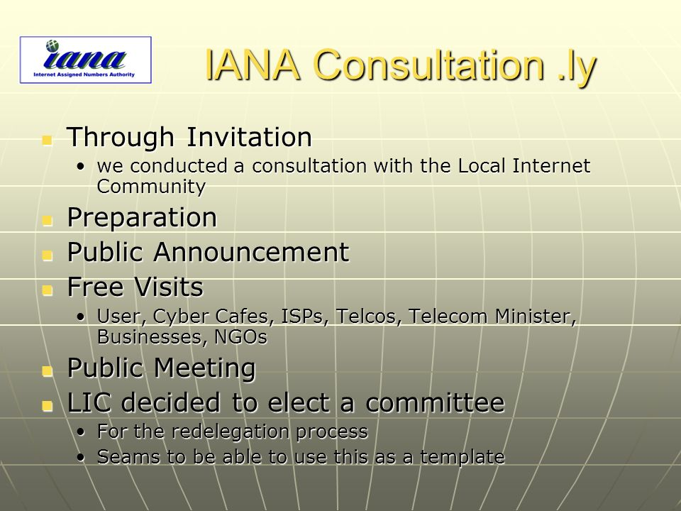 IANA Consultation.ly Through Invitation Through Invitation we conducted a consultation with the Local Internet Communitywe conducted a consultation with the Local Internet Community Preparation Preparation Public Announcement Public Announcement Free Visits Free Visits User, Cyber Cafes, ISPs, Telcos, Telecom Minister, Businesses, NGOsUser, Cyber Cafes, ISPs, Telcos, Telecom Minister, Businesses, NGOs Public Meeting Public Meeting LIC decided to elect a committee LIC decided to elect a committee For the redelegation processFor the redelegation process Seams to be able to use this as a templateSeams to be able to use this as a template