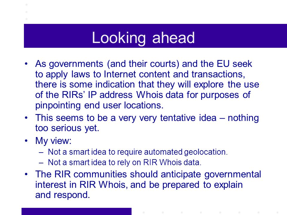 Looking ahead As governments (and their courts) and the EU seek to apply laws to Internet content and transactions, there is some indication that they will explore the use of the RIRs IP address Whois data for purposes of pinpointing end user locations.