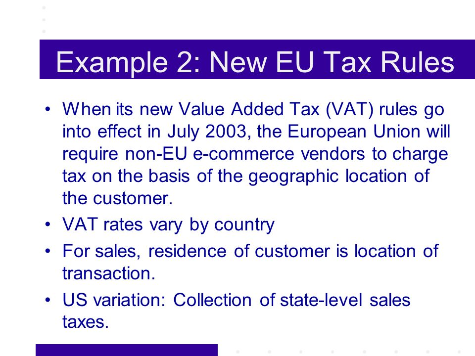 Example 2: New EU Tax Rules When its new Value Added Tax (VAT) rules go into effect in July 2003, the European Union will require non-EU e-commerce vendors to charge tax on the basis of the geographic location of the customer.