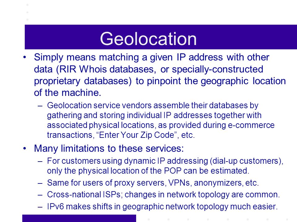 Geolocation Simply means matching a given IP address with other data (RIR Whois databases, or specially-constructed proprietary databases) to pinpoint the geographic location of the machine.