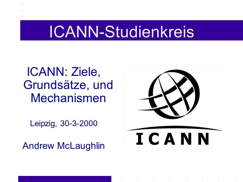 ICANN-Studienkreis ICANN: Ziele, Grundsätze, und Mechanismen Leipzig, 30-3-2000 Andrew McLaughlin