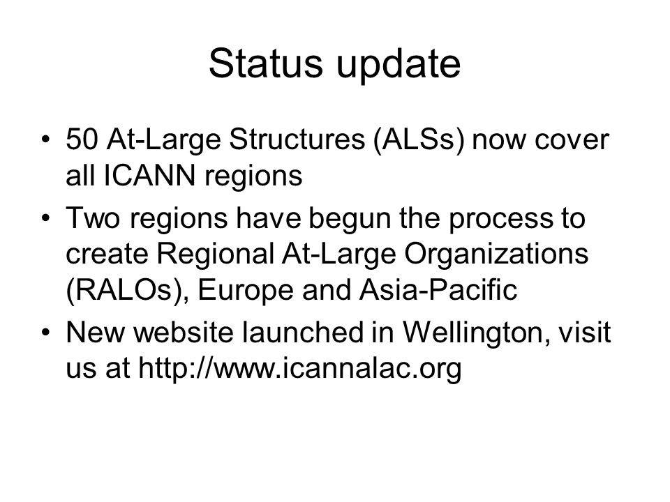 Status update 50 At-Large Structures (ALSs) now cover all ICANN regions Two regions have begun the process to create Regional At-Large Organizations (