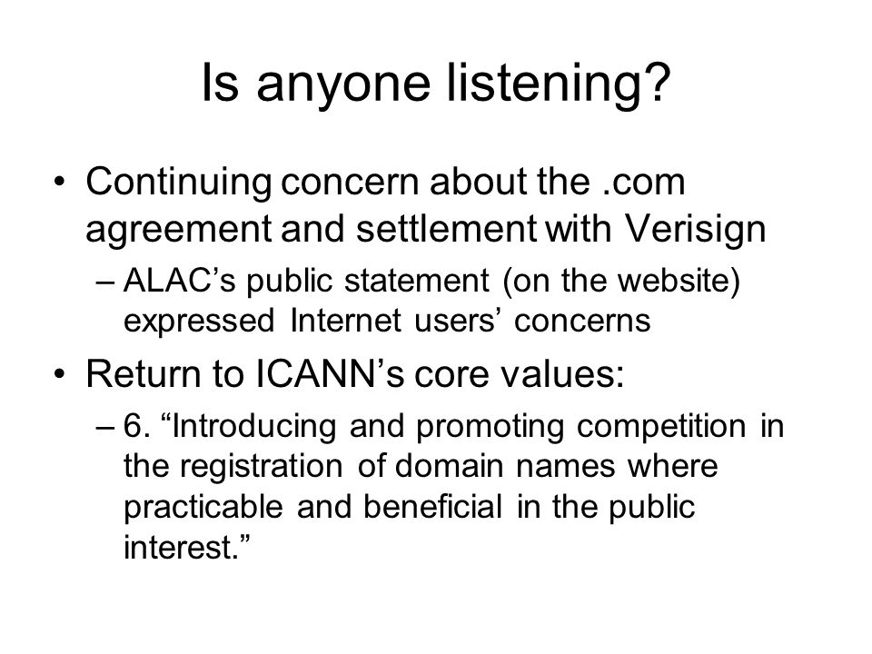 Is anyone listening? Continuing concern about the.com agreement and settlement with Verisign –ALACs public statement (on the website) expressed Intern