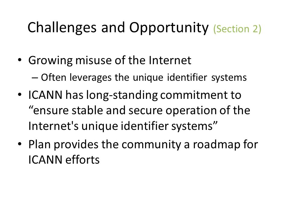 Challenges and Opportunity (Section 2) Growing misuse of the Internet – Often leverages the unique identifier systems ICANN has long-standing commitme