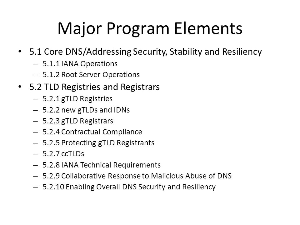 Major Program Elements 5.1 Core DNS/Addressing Security, Stability and Resiliency – 5.1.1 IANA Operations – 5.1.2 Root Server Operations 5.2 TLD Regis