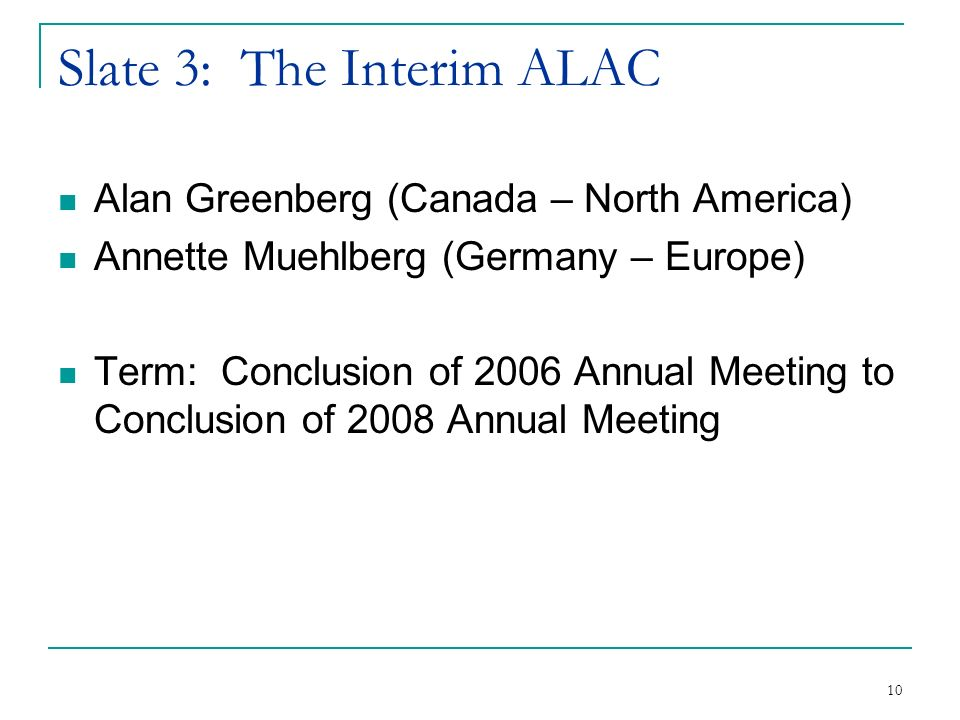 10 Slate 3: The Interim ALAC Alan Greenberg (Canada – North America) Annette Muehlberg (Germany – Europe) Term: Conclusion of 2006 Annual Meeting to Conclusion of 2008 Annual Meeting