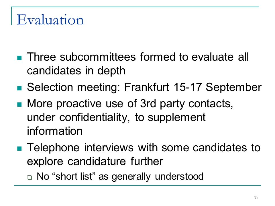 17 Evaluation Three subcommittees formed to evaluate all candidates in depth Selection meeting: Frankfurt September More proactive use of 3rd party contacts, under confidentiality, to supplement information Telephone interviews with some candidates to explore candidature further No short list as generally understood