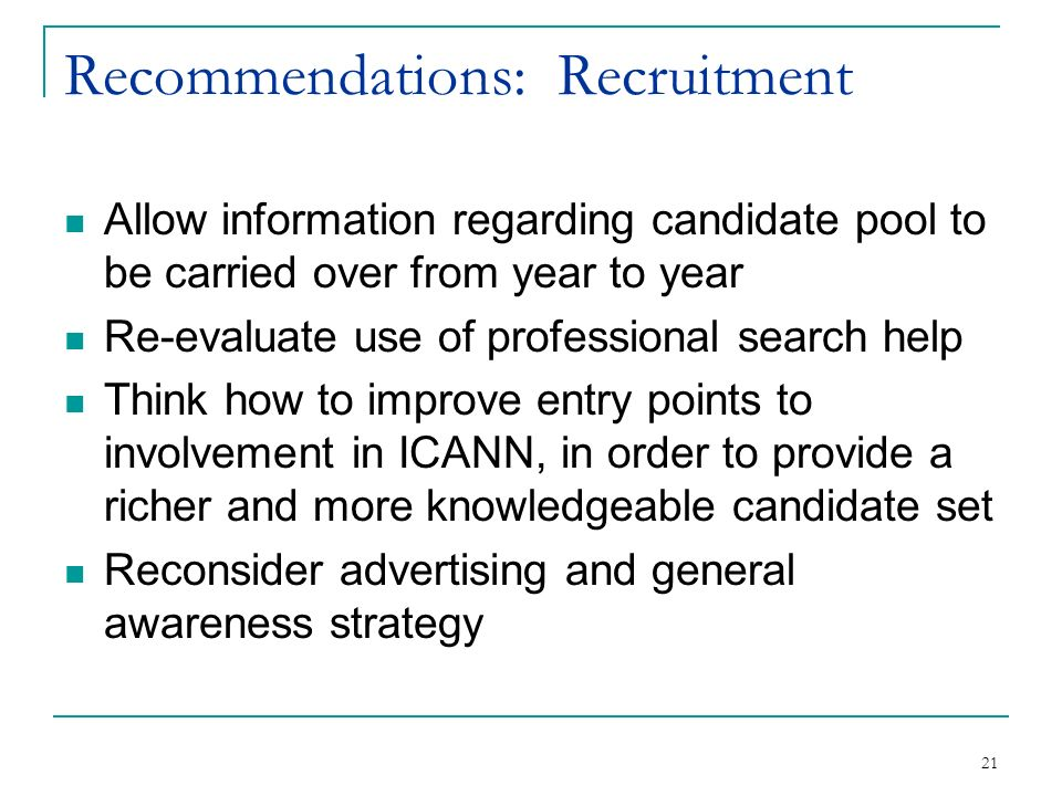 21 Recommendations: Recruitment Allow information regarding candidate pool to be carried over from year to year Re-evaluate use of professional search help Think how to improve entry points to involvement in ICANN, in order to provide a richer and more knowledgeable candidate set Reconsider advertising and general awareness strategy