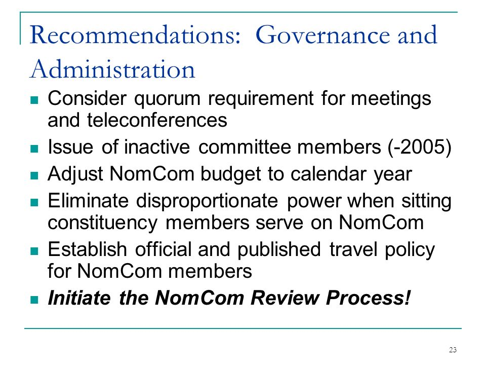 23 Recommendations: Governance and Administration Consider quorum requirement for meetings and teleconferences Issue of inactive committee members (-2005) Adjust NomCom budget to calendar year Eliminate disproportionate power when sitting constituency members serve on NomCom Establish official and published travel policy for NomCom members Initiate the NomCom Review Process!