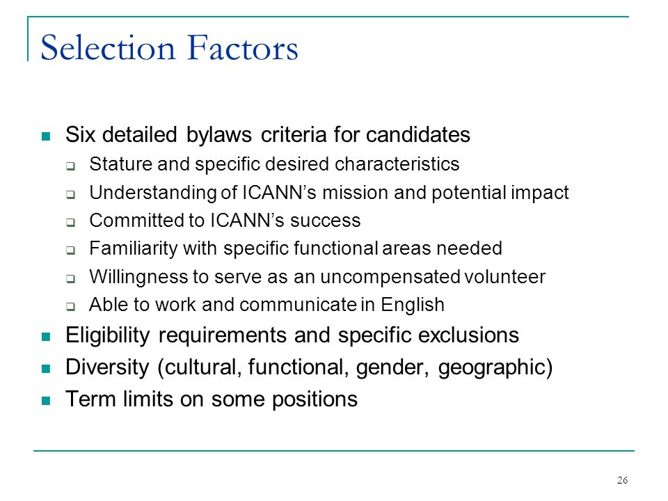 26 Selection Factors Six detailed bylaws criteria for candidates Stature and specific desired characteristics Understanding of ICANNs mission and potential impact Committed to ICANNs success Familiarity with specific functional areas needed Willingness to serve as an uncompensated volunteer Able to work and communicate in English Eligibility requirements and specific exclusions Diversity (cultural, functional, gender, geographic) Term limits on some positions