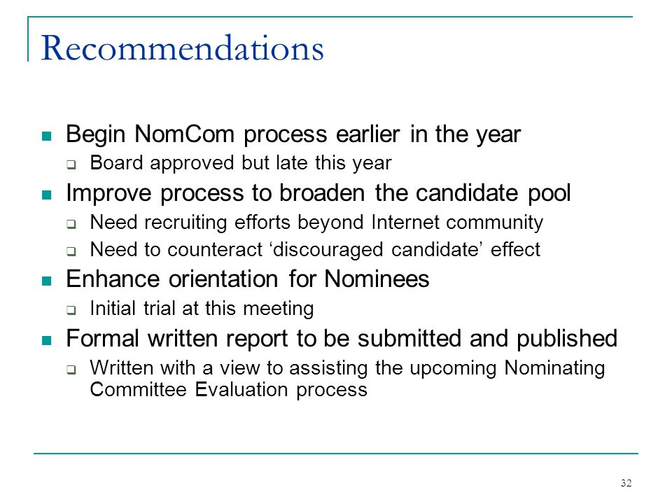 32 Recommendations Begin NomCom process earlier in the year Board approved but late this year Improve process to broaden the candidate pool Need recruiting efforts beyond Internet community Need to counteract discouraged candidate effect Enhance orientation for Nominees Initial trial at this meeting Formal written report to be submitted and published Written with a view to assisting the upcoming Nominating Committee Evaluation process