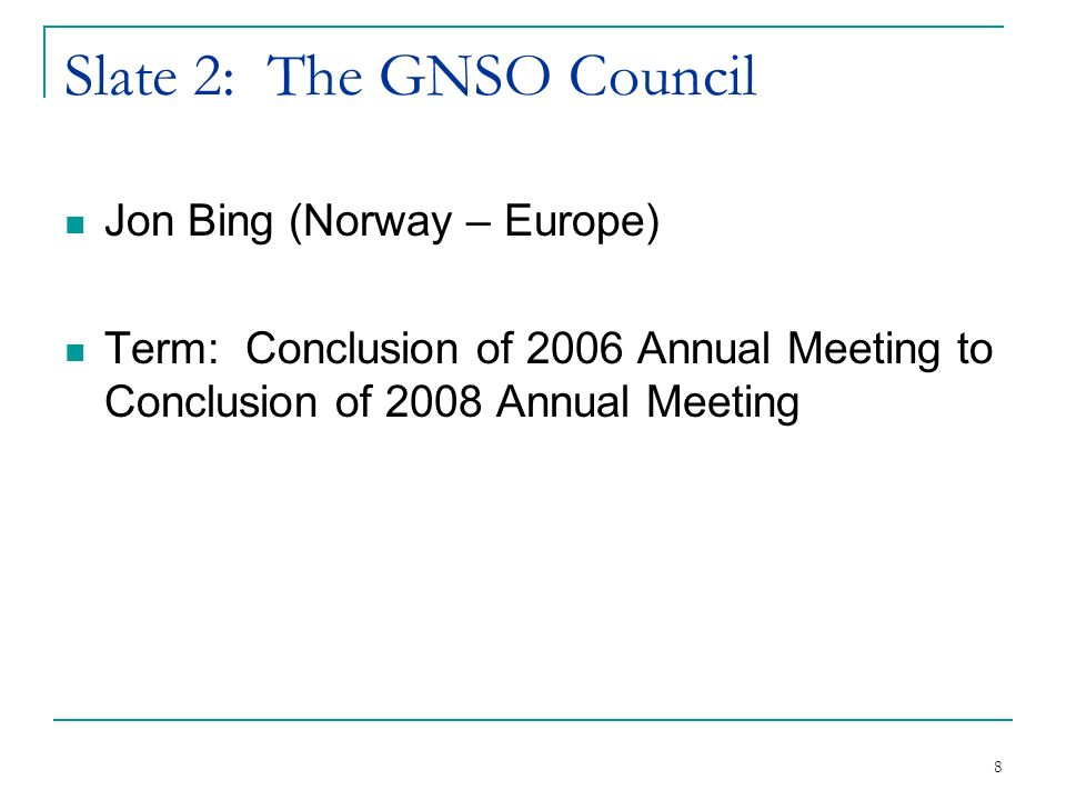 8 Slate 2: The GNSO Council Jon Bing (Norway – Europe) Term: Conclusion of 2006 Annual Meeting to Conclusion of 2008 Annual Meeting
