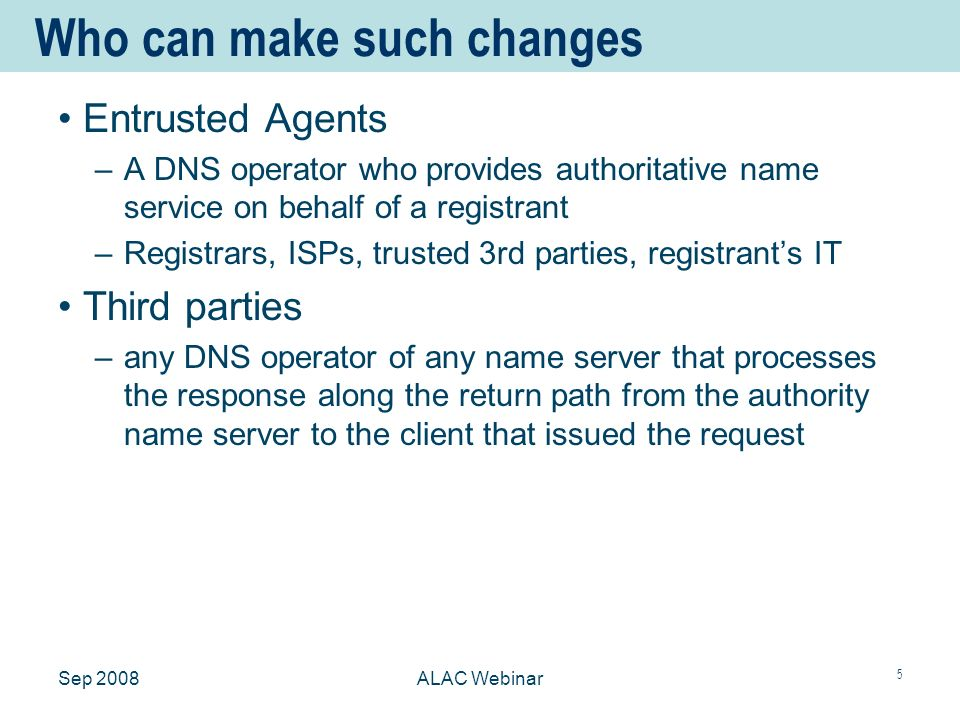 Sep 2008ALAC Webinar 5 Who can make such changes Entrusted Agents –A DNS operator who provides authoritative name service on behalf of a registrant –Registrars, ISPs, trusted 3rd parties, registrants IT Third parties –any DNS operator of any name server that processes the response along the return path from the authority name server to the client that issued the request