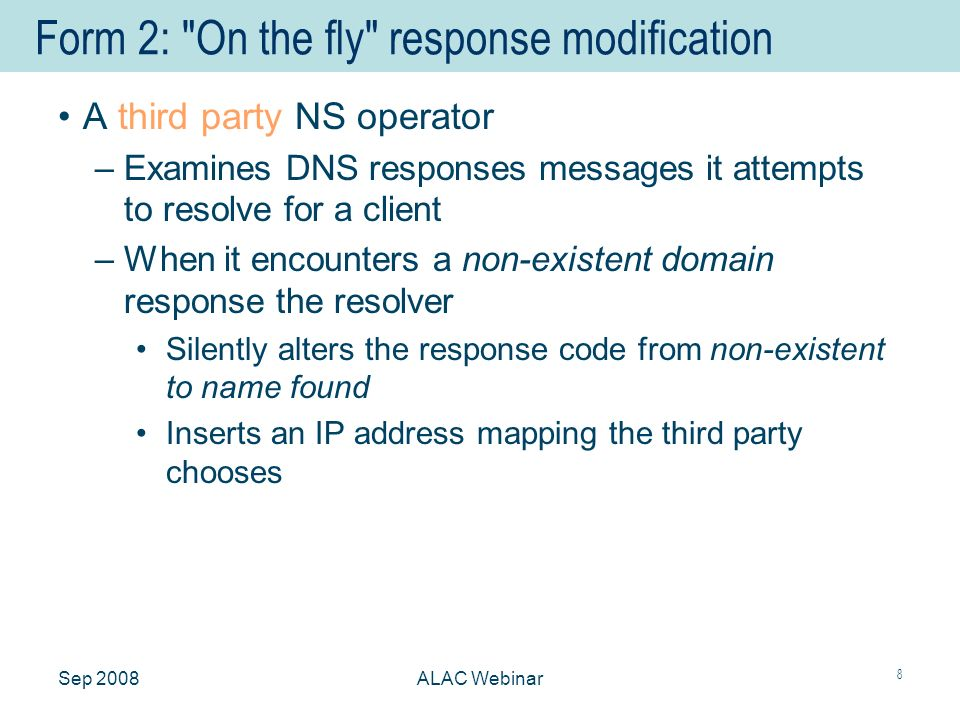 Sep 2008ALAC Webinar 8 Form 2: On the fly response modification A third party NS operator –Examines DNS responses messages it attempts to resolve for a client –When it encounters a non-existent domain response the resolver Silently alters the response code from non-existent to name found Inserts an IP address mapping the third party chooses