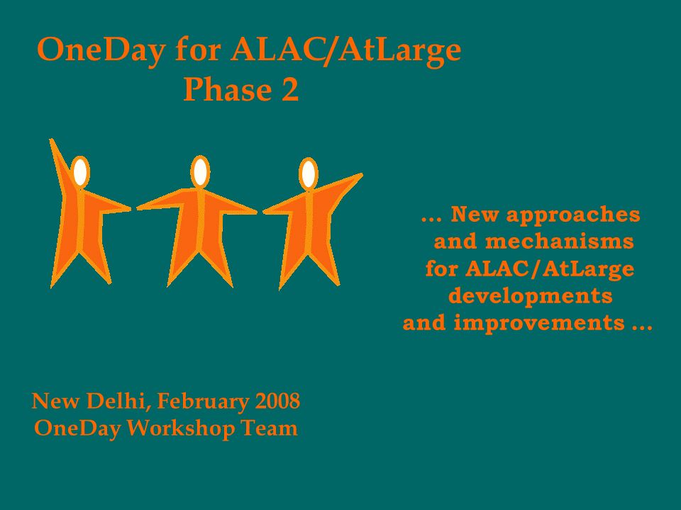 OneDay for ALAC/AtLarge Phase 2 New Delhi, February 2008 OneDay Workshop Team … New approaches and mechanisms for ALAC/AtLarge developments and improvements …