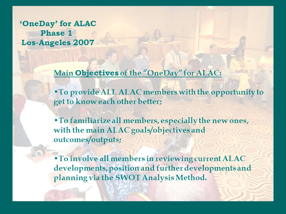 Main Objectives of the OneDay for ALAC: To provide ALL ALAC members with the opportunity to get to know each other better; To familiarize all members, especially the new ones, with the main ALAC goals/objectives and outcomes/outputs; To involve all members in reviewing current ALAC developments, position and further developments and planning via the SWOT Analysis Method.